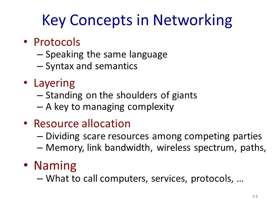 Key Concepts in Networking Protocols – Speaking the same language – Syntax and semantics Layering – Standing on the shoulders of giants – A key to managing complexity Resource allocation – Dividing scare resources among competing parties – Memory, link bandwidth, wireless spectrum, paths, Naming – What to call computers, services, protocols, … 24