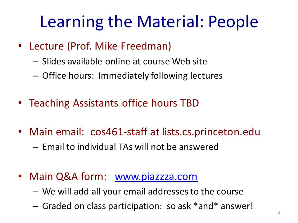 Learning the Material: People Lecture (Prof. Mike Freedman) – Slides available online at course Web site – Office hours: Immediately following lecture