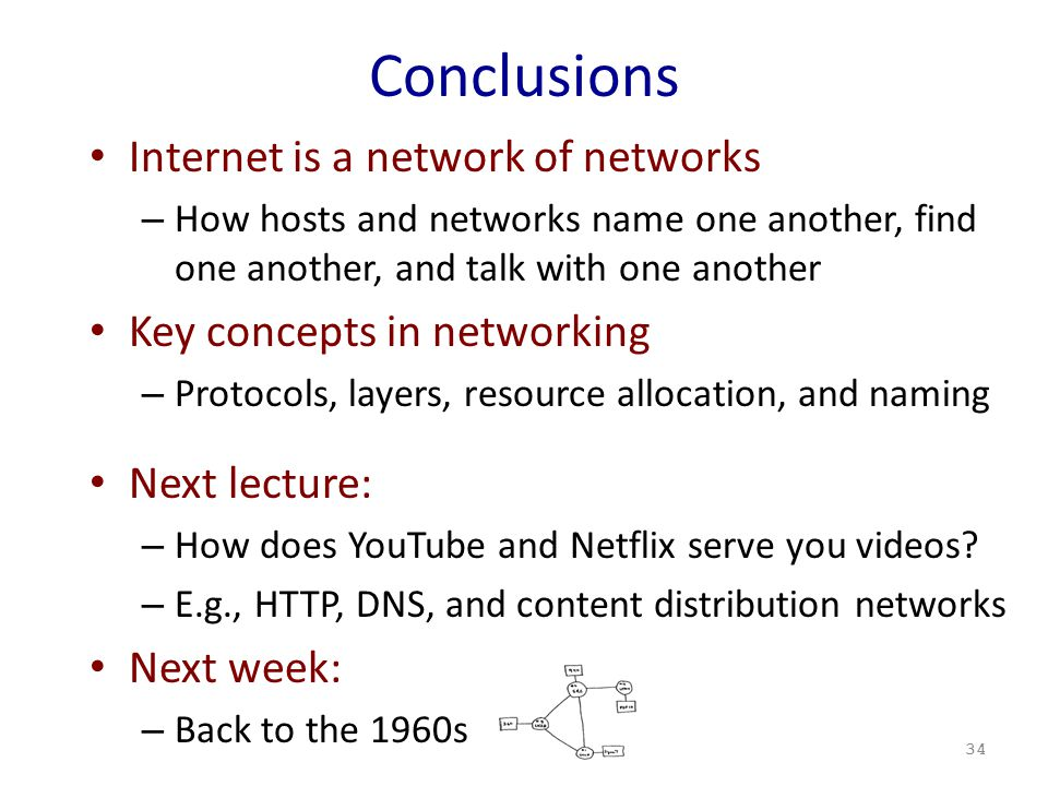 Conclusions Internet is a network of networks – How hosts and networks name one another, find one another, and talk with one another Key concepts in networking – Protocols, layers, resource allocation, and naming Next lecture: – How does YouTube and Netflix serve you videos.
