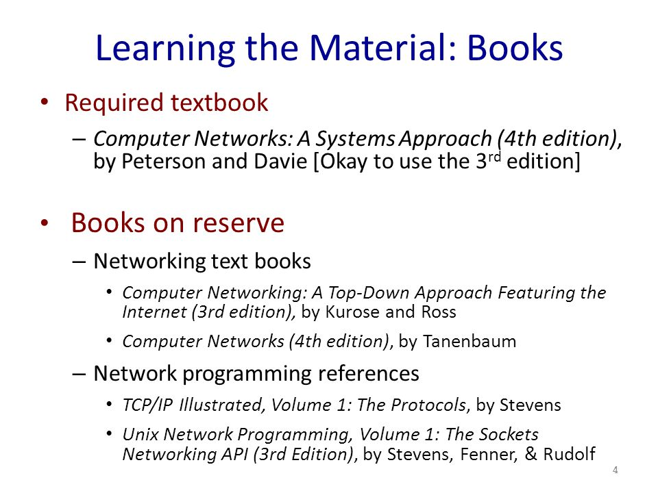 Learning the Material: Books Required textbook – Computer Networks: A Systems Approach (4th edition), by Peterson and Davie [Okay to use the 3 rd edition] Books on reserve – Networking text books Computer Networking: A Top-Down Approach Featuring the Internet (3rd edition), by Kurose and Ross Computer Networks (4th edition), by Tanenbaum – Network programming references TCP/IP Illustrated, Volume 1: The Protocols, by Stevens Unix Network Programming, Volume 1: The Sockets Networking API (3rd Edition), by Stevens, Fenner, & Rudolf 4