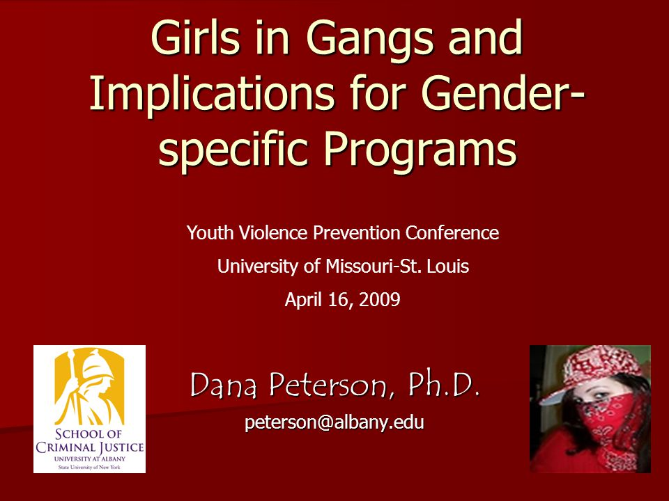 Girls in Gangs and Implications for Gender- specific Programs Dana Peterson, Ph.D.