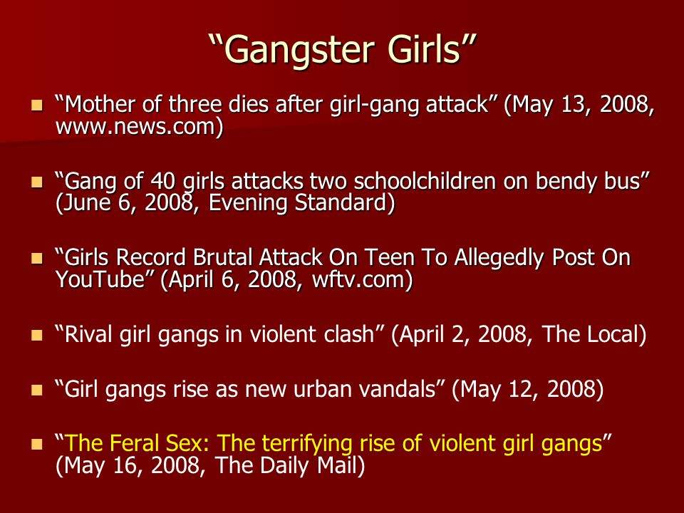 Gangster Girls Mother of three dies after girl-gang attack (May 13, 2008, www.news.com) Mother of three dies after girl-gang attack (May 13, 2008, www.news.com) Gang of 40 girls attacks two schoolchildren on bendy bus (June 6, 2008, Evening Standard) Gang of 40 girls attacks two schoolchildren on bendy bus (June 6, 2008, Evening Standard) Girls Record Brutal Attack On Teen To Allegedly Post On YouTube (April 6, 2008, wftv.com) Girls Record Brutal Attack On Teen To Allegedly Post On YouTube (April 6, 2008, wftv.com) Rival girl gangs in violent clash (April 2, 2008, The Local) Girl gangs rise as new urban vandals (May 12, 2008) The Feral Sex: The terrifying rise of violent girl gangs (May 16, 2008, The Daily Mail)