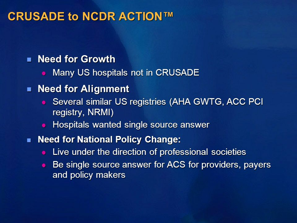 CRUSADE to NCDR ACTION™ n Need for Growth l Many US hospitals not in CRUSADE n Need for Alignment l Several similar US registries (AHA GWTG, ACC PCI registry, NRMI) l Hospitals wanted single source answer n Need for National Policy Change: l Live under the direction of professional societies l Be single source answer for ACS for providers, payers and policy makers