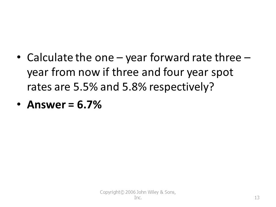 Calculate the one – year forward rate three – year from now if three and four year spot rates are 5.5% and 5.8% respectively? Answer = 6.7% Copyright©