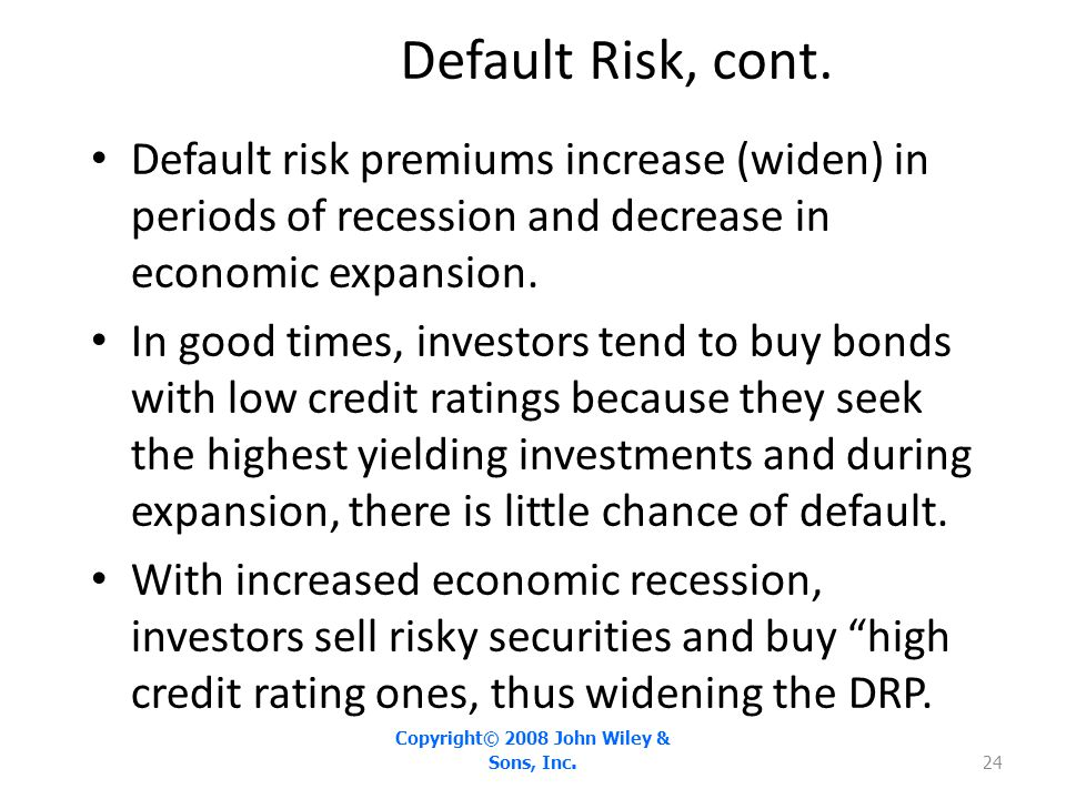 Default Risk, cont. Default risk premiums increase (widen) in periods of recession and decrease in economic expansion. In good times, investors tend t