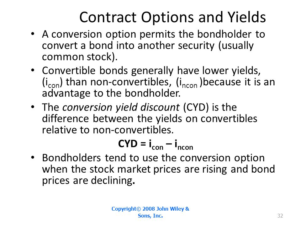 Contract Options and Yields A conversion option permits the bondholder to convert a bond into another security (usually common stock). Convertible bon