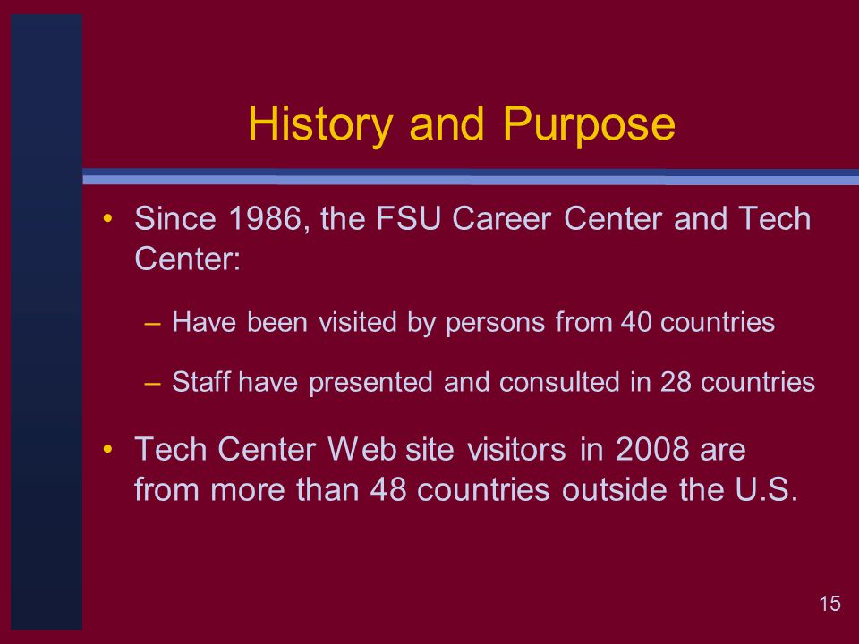15 History and Purpose Since 1986, the FSU Career Center and Tech Center: –Have been visited by persons from 40 countries –Staff have presented and consulted in 28 countries Tech Center Web site visitors in 2008 are from more than 48 countries outside the U.S.