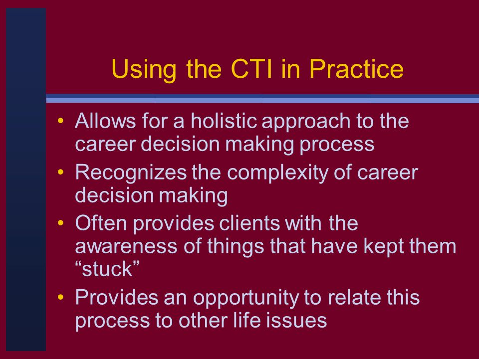 Using the CTI in Practice Allows for a holistic approach to the career decision making process Recognizes the complexity of career decision making Often provides clients with the awareness of things that have kept them stuck Provides an opportunity to relate this process to other life issues