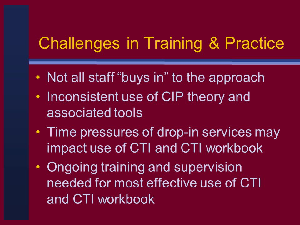 Challenges in Training & Practice Not all staff buys in to the approach Inconsistent use of CIP theory and associated tools Time pressures of drop-in services may impact use of CTI and CTI workbook Ongoing training and supervision needed for most effective use of CTI and CTI workbook
