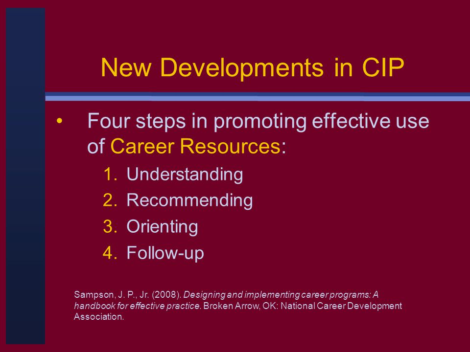 New Developments in CIP Four steps in promoting effective use of Career Resources: 1.Understanding 2.Recommending 3.Orienting 4.Follow-up Sampson, J.