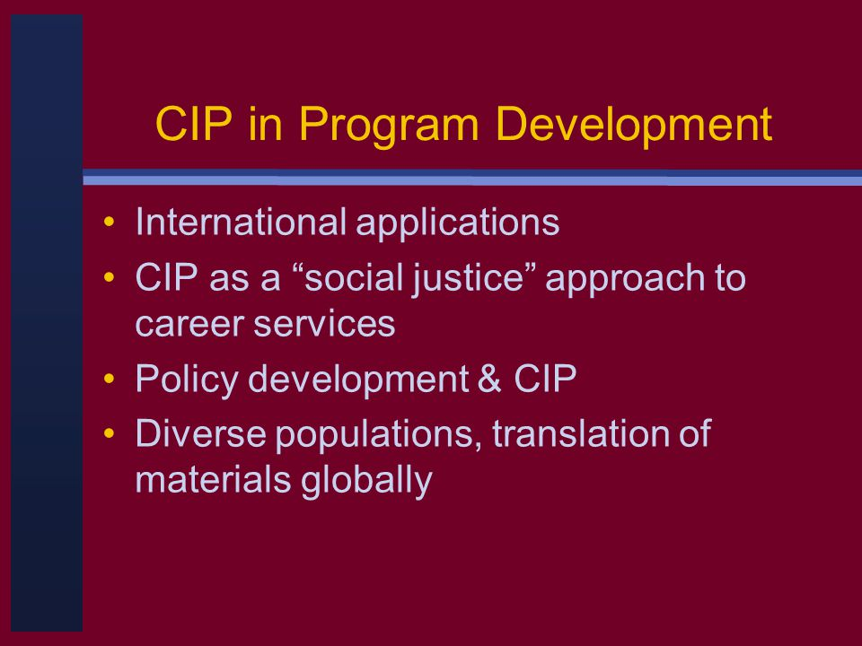 CIP in Program Development International applications CIP as a social justice approach to career services Policy development & CIP Diverse populations, translation of materials globally