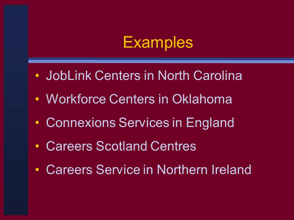 Examples JobLink Centers in North Carolina Workforce Centers in Oklahoma Connexions Services in England Careers Scotland Centres Careers Service in Northern Ireland