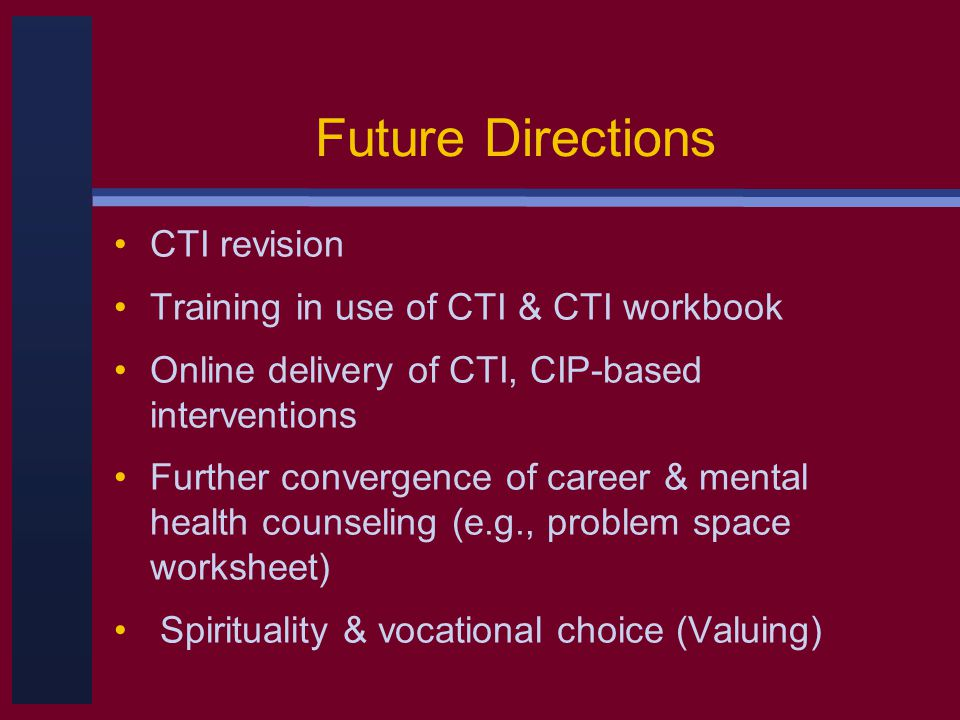 Future Directions CTI revision Training in use of CTI & CTI workbook Online delivery of CTI, CIP-based interventions Further convergence of career & mental health counseling (e.g., problem space worksheet) Spirituality & vocational choice (Valuing)