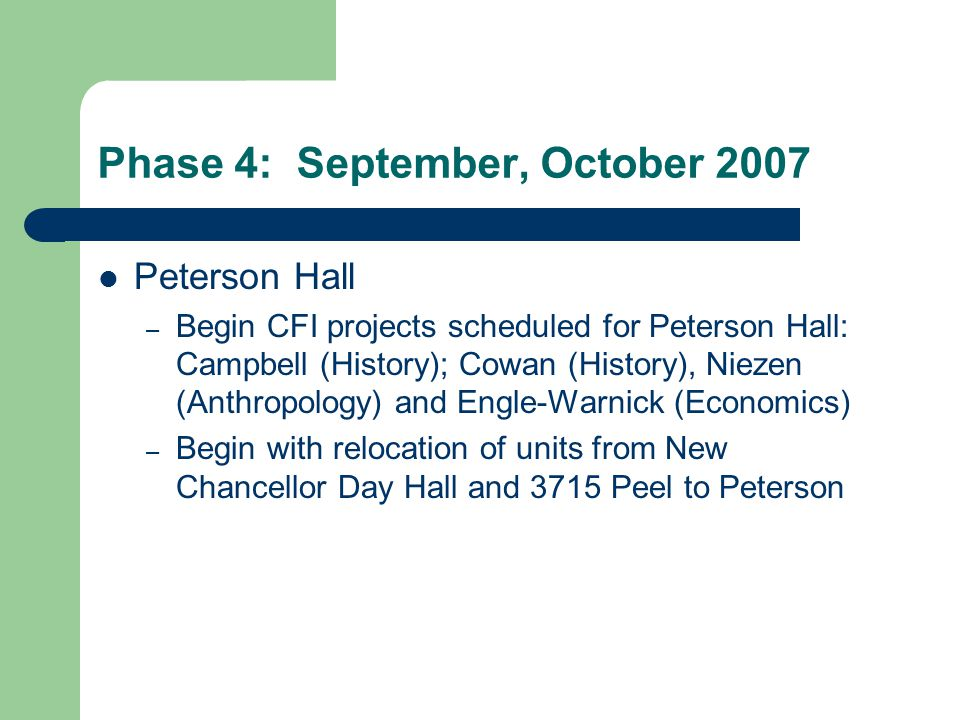 Phase 4: September, October 2007 Peterson Hall – Begin CFI projects scheduled for Peterson Hall: Campbell (History); Cowan (History), Niezen (Anthropology) and Engle-Warnick (Economics) – Begin with relocation of units from New Chancellor Day Hall and 3715 Peel to Peterson