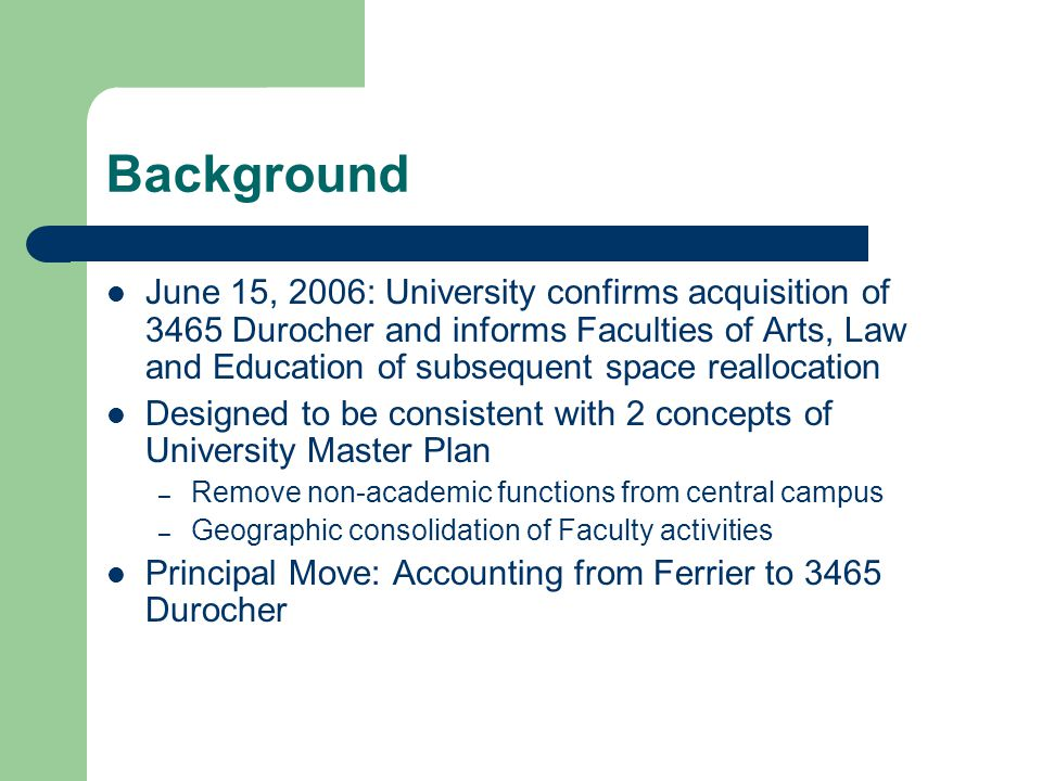 Background June 15, 2006: University confirms acquisition of 3465 Durocher and informs Faculties of Arts, Law and Education of subsequent space reallocation Designed to be consistent with 2 concepts of University Master Plan – Remove non-academic functions from central campus – Geographic consolidation of Faculty activities Principal Move: Accounting from Ferrier to 3465 Durocher