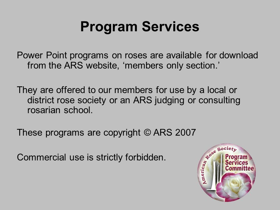 Program Services Power Point programs on roses are available for download from the ARS website, 'members only section.' They are offered to our member