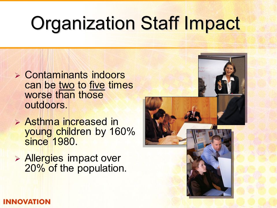 Organization Staff Impact  Contaminants indoors can be two to five times worse than those outdoors.  Asthma increased in young children by 160% sinc