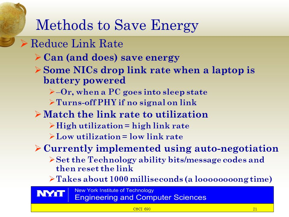 CSCI 690 21 Methods to Save Energy  Reduce Link Rate  Can (and does) save energy  Some NICs drop link rate when a laptop is battery powered  – Or, when a PC goes into sleep state  Turns-off PHY if no signal on link  Match the link rate to utilization  High utilization = high link rate  Low utilization = low link rate  Currently implemented using auto-negotiation  Set the Technology ability bits/message codes and then reset the link  Takes about 1000 milliseconds (a loooooooong time)