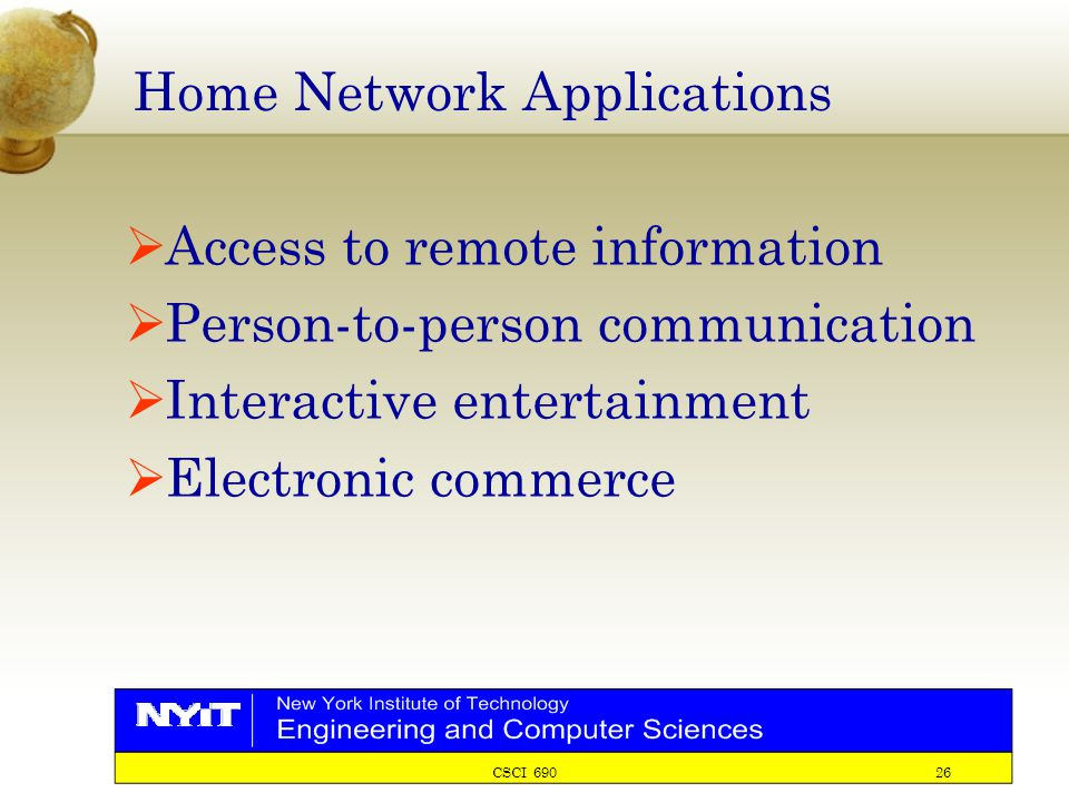 CSCI 690 26 Home Network Applications  Access to remote information  Person-to-person communication  Interactive entertainment  Electronic commerc