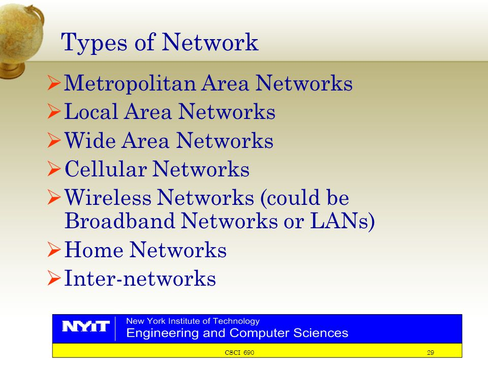 CSCI 690 29 Types of Network  Metropolitan Area Networks  Local Area Networks  Wide Area Networks  Cellular Networks  Wireless Networks (could be