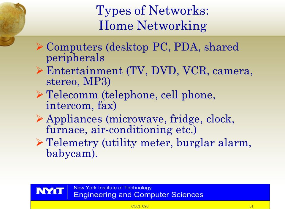 CSCI 690 51 Types of Networks: Home Networking  Computers (desktop PC, PDA, shared peripherals  Entertainment (TV, DVD, VCR, camera, stereo, MP3)  Telecomm (telephone, cell phone, intercom, fax)  Appliances (microwave, fridge, clock, furnace, air-conditioning etc.)  Telemetry (utility meter, burglar alarm, babycam).
