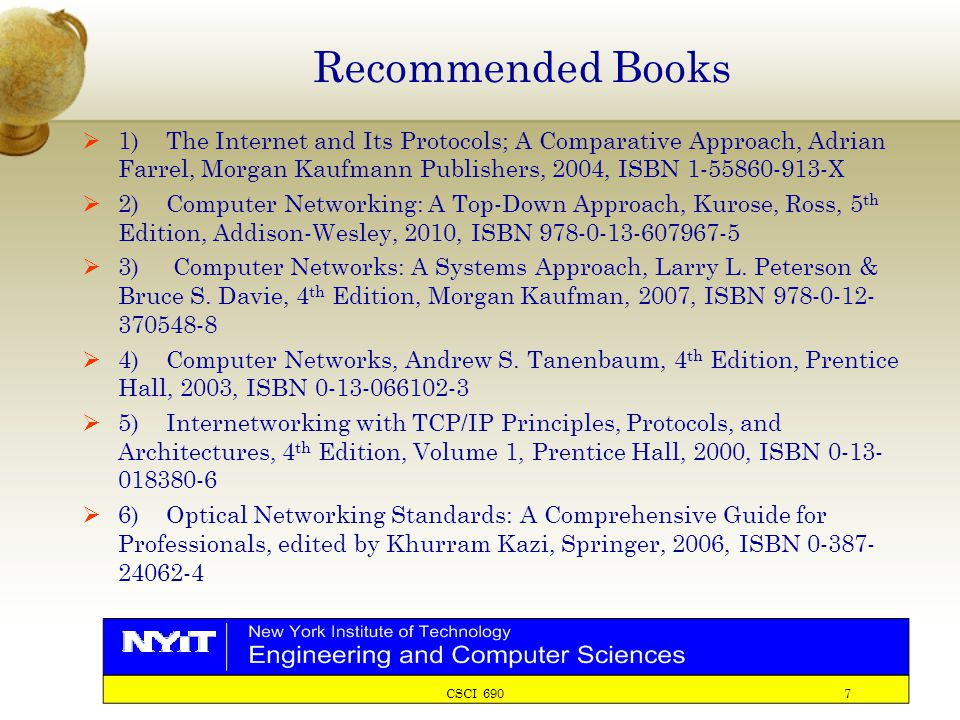 CSCI 690 7 Recommended Books  1) The Internet and Its Protocols; A Comparative Approach, Adrian Farrel, Morgan Kaufmann Publishers, 2004, ISBN 1-55860-913-X  2) Computer Networking: A Top-Down Approach, Kurose, Ross, 5 th Edition, Addison-Wesley, 2010, ISBN 978-0-13-607967-5  3) Computer Networks: A Systems Approach, Larry L.