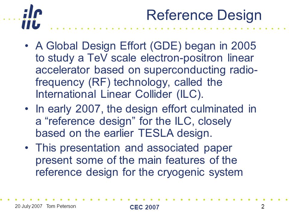 20 July 2007 Tom Peterson CEC 2007 2 Reference Design A Global Design Effort (GDE) began in 2005 to study a TeV scale electron-positron linear accelerator based on superconducting radio- frequency (RF) technology, called the International Linear Collider (ILC).