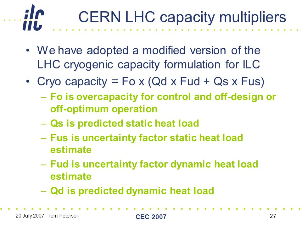 20 July 2007 Tom Peterson CEC 2007 27 CERN LHC capacity multipliers We have adopted a modified version of the LHC cryogenic capacity formulation for ILC Cryo capacity = Fo x (Qd x Fud + Qs x Fus) –Fo is overcapacity for control and off-design or off-optimum operation –Qs is predicted static heat load –Fus is uncertainty factor static heat load estimate –Fud is uncertainty factor dynamic heat load estimate –Qd is predicted dynamic heat load