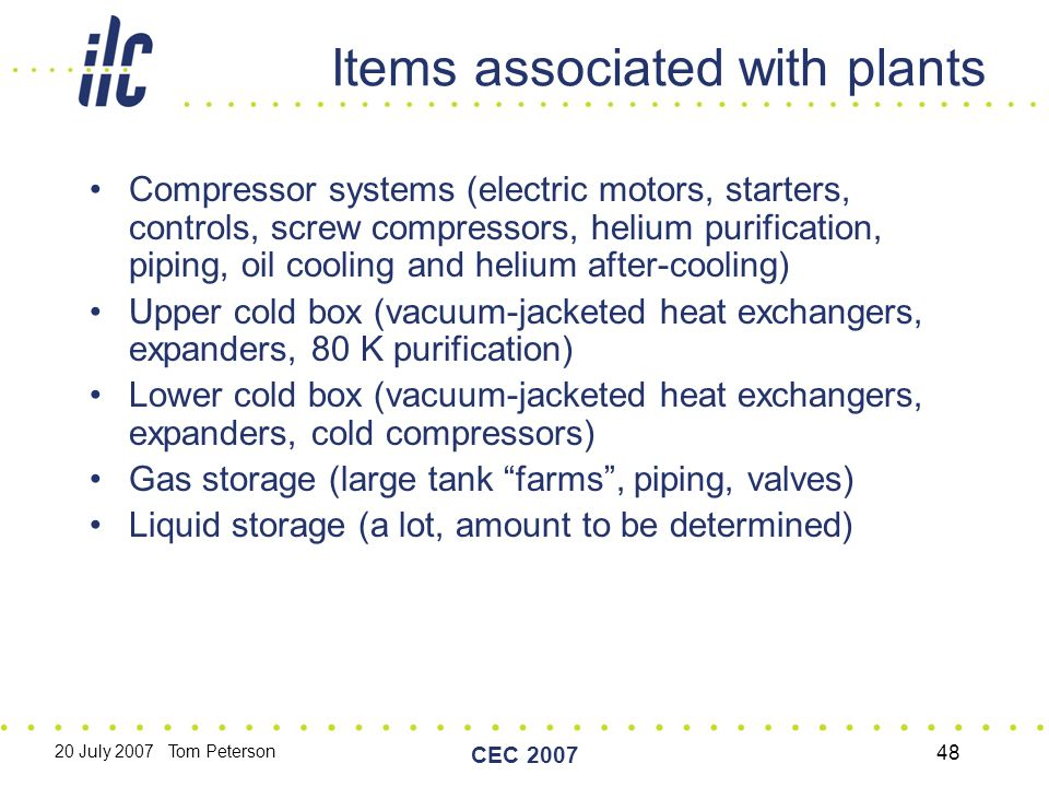 20 July 2007 Tom Peterson CEC 2007 48 Items associated with plants Compressor systems (electric motors, starters, controls, screw compressors, helium purification, piping, oil cooling and helium after-cooling) Upper cold box (vacuum-jacketed heat exchangers, expanders, 80 K purification) Lower cold box (vacuum-jacketed heat exchangers, expanders, cold compressors) Gas storage (large tank farms , piping, valves) Liquid storage (a lot, amount to be determined)