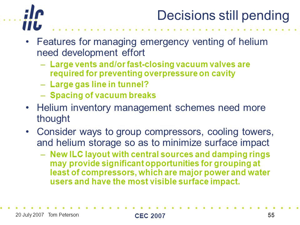 20 July 2007 Tom Peterson CEC 2007 55 Decisions still pending Features for managing emergency venting of helium need development effort –Large vents and/or fast-closing vacuum valves are required for preventing overpressure on cavity –Large gas line in tunnel.
