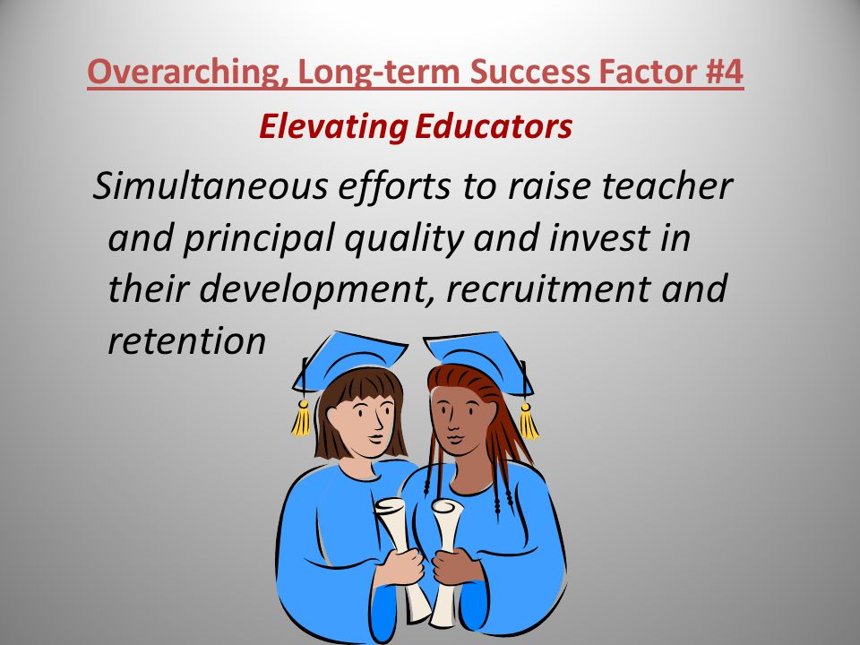 Overarching, Long-term Success Factor #4 Elevating Educators Simultaneous efforts to raise teacher and principal quality and invest in their development, recruitment and retention