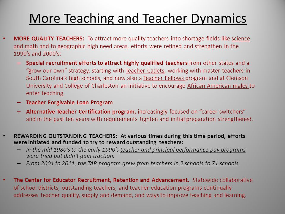 More Teaching and Teacher Dynamics MORE QUALITY TEACHERS: To attract more quality teachers into shortage fields like science and math and to geographic high need areas, efforts were refined and strengthen in the 1990's and 2000's: – Special recruitment efforts to attract highly qualified teachers from other states and a grow our own strategy, starting with Teacher Cadets, working with master teachers in South Carolina's high schools, and now also a Teacher Fellows program and at Clemson University and College of Charleston an initiative to encourage African American males to enter teaching.