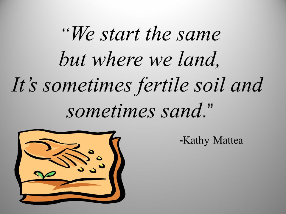 We start the same but where we land, It's sometimes fertile soil and sometimes sand. - Kathy Mattea