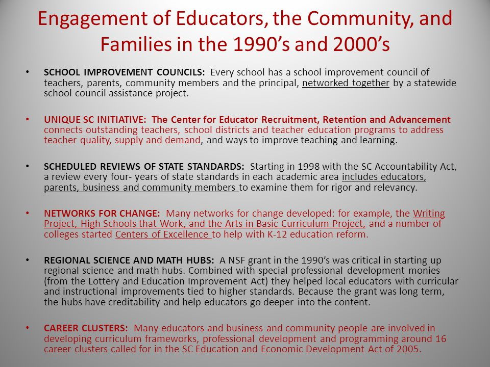 Engagement of Educators, the Community, and Families in the 1990's and 2000's SCHOOL IMPROVEMENT COUNCILS: Every school has a school improvement council of teachers, parents, community members and the principal, networked together by a statewide school council assistance project.