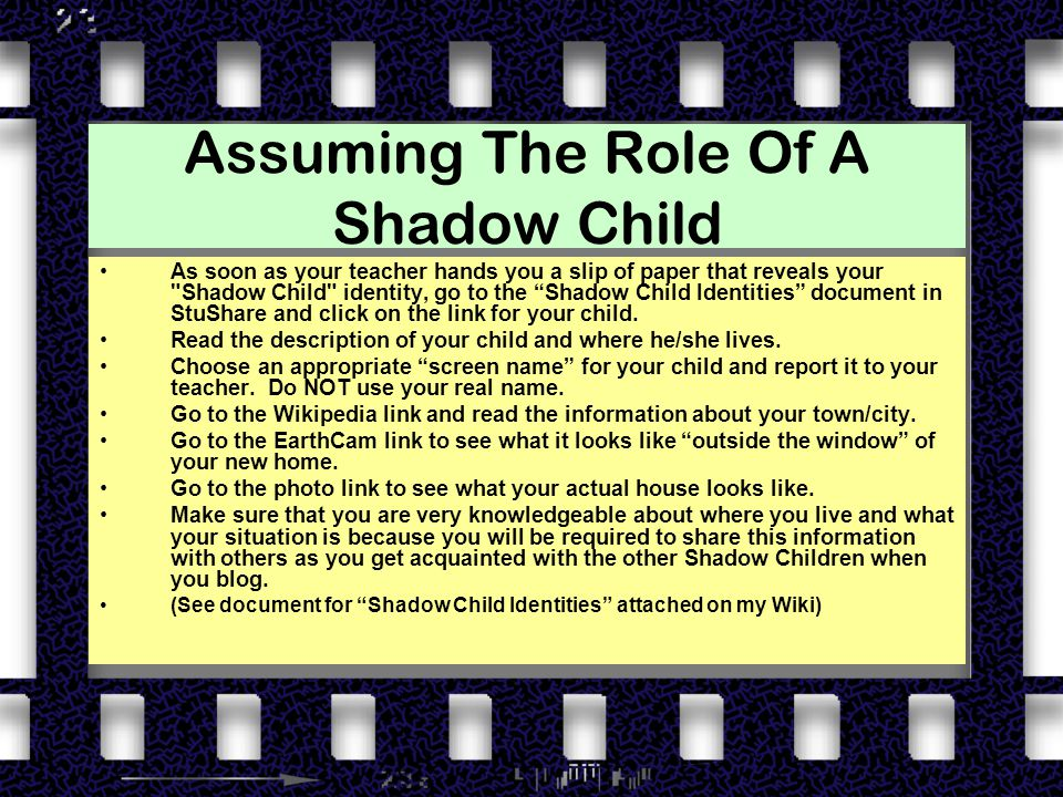 Assuming The Role Of A Shadow Child As soon as your teacher hands you a slip of paper that reveals your Shadow Child identity, go to the Shadow Child Identities document in StuShare and click on the link for your child.