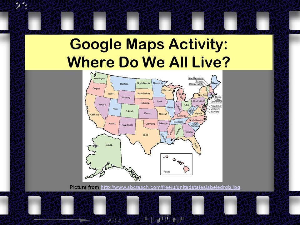 Google Maps Activity: Where Do We All Live? Picture from http://www.abcteach.com/free/u/unitedstateslabeledrgb.jpghttp://www.abcteach.com/free/u/unite