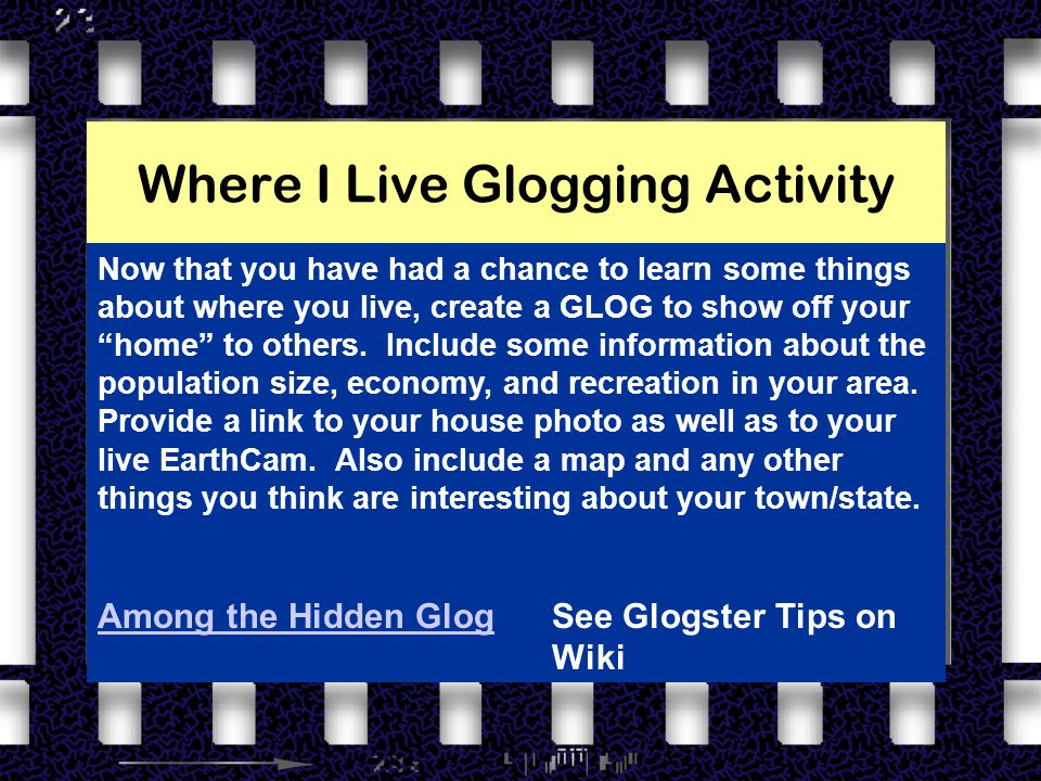 Where I Live Glogging Activity Now that you have had a chance to learn some things about where you live, create a GLOG to show off your home to others.