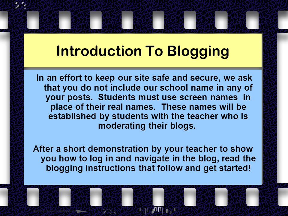 Introduction To Blogging In an effort to keep our site safe and secure, we ask that you do not include our school name in any of your posts.