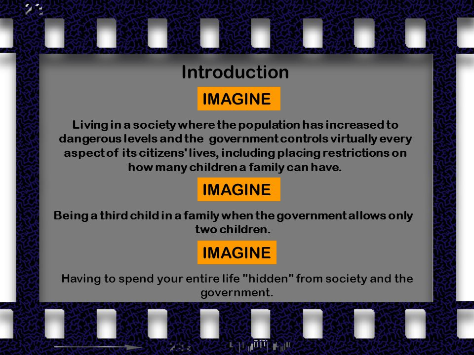 Introduction Living in a society where the population has increased to dangerous levels and the government controls virtually every aspect of its citizens lives, including placing restrictions on how many children a family can have.
