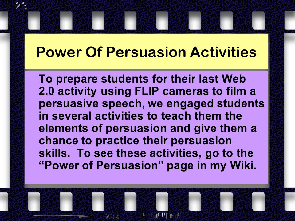 Power Of Persuasion Activities To prepare students for their last Web 2.0 activity using FLIP cameras to film a persuasive speech, we engaged students in several activities to teach them the elements of persuasion and give them a chance to practice their persuasion skills.