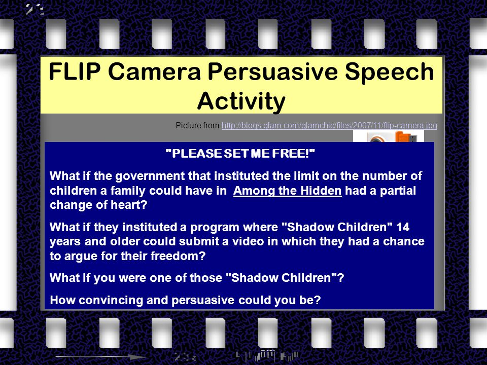 FLIP Camera Persuasive Speech Activity Picture from http://blogs.glam.com/glamchic/files/2007/11/flip-camera.jpghttp://blogs.glam.com/glamchic/files/2007/11/flip-camera.jpg PLEASE SET ME FREE! What if the government that instituted the limit on the number of children a family could have in Among the Hidden had a partial change of heart.