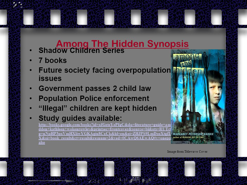 Among The Hidden Synopsis Shadow Children Series 7 books Future society facing overpopulation issues Government passes 2 child law Population Police enforcement Illegal children are kept hidden Study guides available: http://books.google.com/books id=xfGeteYePfgC&dq=literature+guide+among+the+hi dden+kathleen+wokenrowley&printsec=frontcover&source=bl&ots=RUTc6jYp6m&si g=nNpHP3pxVmHXljwYGKAgiu8CxCk&hl=en&ei=ZHJPS9LmDoeXtgfL47UB&sa= X&oi=book_result&ct=result&resnum=2&ved=0CAwQ6AEwAQ#v=onepage&q=&f=f alse http://books.google.com/books id=xfGeteYePfgC&dq=literature+guide+among+the+hi dden+kathleen+wokenrowley&printsec=frontcover&source=bl&ots=RUTc6jYp6m&si g=nNpHP3pxVmHXljwYGKAgiu8CxCk&hl=en&ei=ZHJPS9LmDoeXtgfL47UB&sa= X&oi=book_result&ct=result&resnum=2&ved=0CAwQ6AEwAQ#v=onepage&q=&f=f alse Image from Titlewave Cover