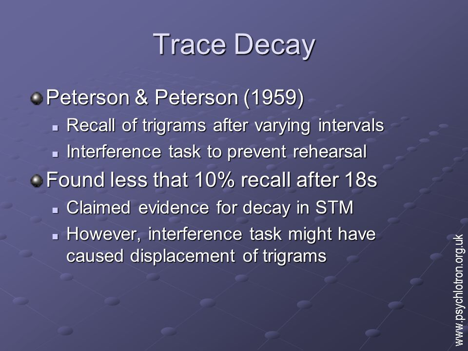 Trace Decay Peterson & Peterson (1959) Recall of trigrams after varying intervals Recall of trigrams after varying intervals Interference task to prevent rehearsal Interference task to prevent rehearsal Found less that 10% recall after 18s Claimed evidence for decay in STM Claimed evidence for decay in STM However, interference task might have caused displacement of trigrams However, interference task might have caused displacement of trigrams www.psychlotron.org.uk