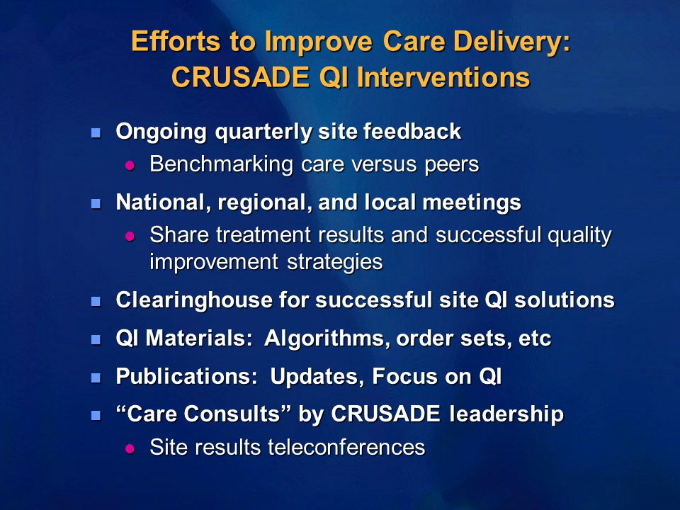Efforts to Improve Care Delivery: CRUSADE QI Interventions n Ongoing quarterly site feedback l Benchmarking care versus peers n National, regional, and local meetings l Share treatment results and successful quality improvement strategies n Clearinghouse for successful site QI solutions n QI Materials: Algorithms, order sets, etc n Publications: Updates, Focus on QI n Care Consults by CRUSADE leadership l Site results teleconferences