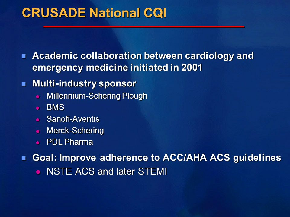 CRUSADE National CQI n Academic collaboration between cardiology and emergency medicine initiated in 2001 n Multi-industry sponsor l Millennium-Schering Plough l BMS l Sanofi-Aventis l Merck-Schering l PDL Pharma n Goal: Improve adherence to ACC/AHA ACS guidelines l NSTE ACS and later STEMI