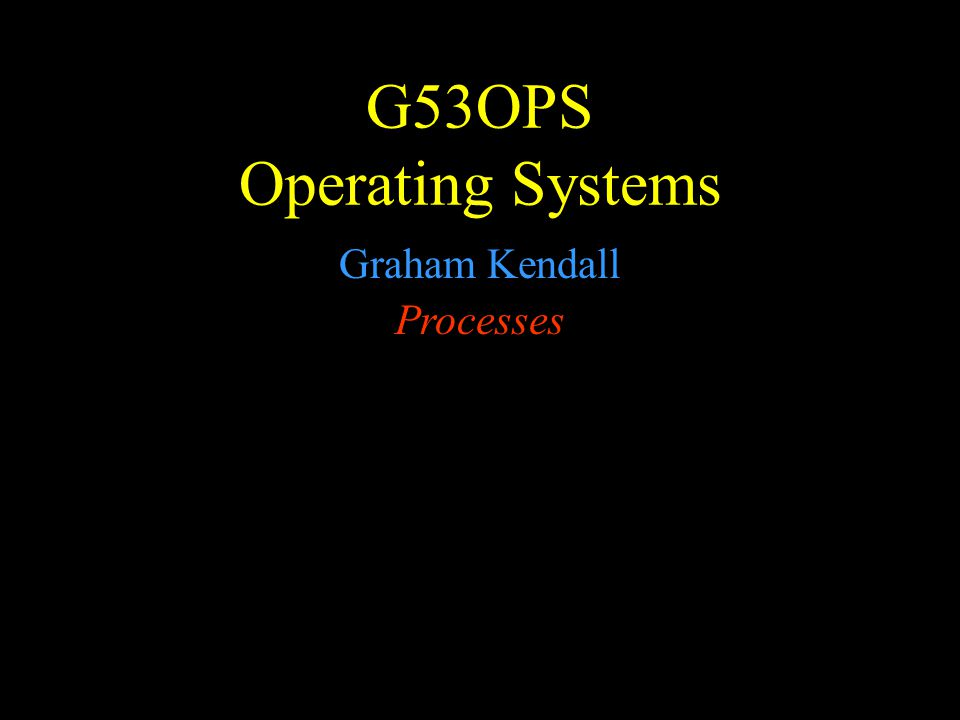 G53OPS Operating Systems Graham Kendall Processes