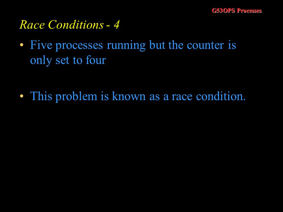 G53OPS Processes Race Conditions - 3 But consider this scenario –Process 1, P1, starts –P1 reads the counter, i1, from the shared memory. Assume i1 =