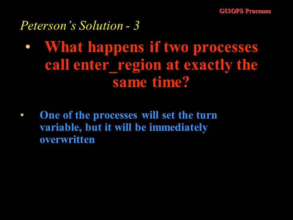 G53OPS Processes Peterson's Solution - 4 Now process 1 could call enter_region. It will be forced to wait as the other process (0) is still interested
