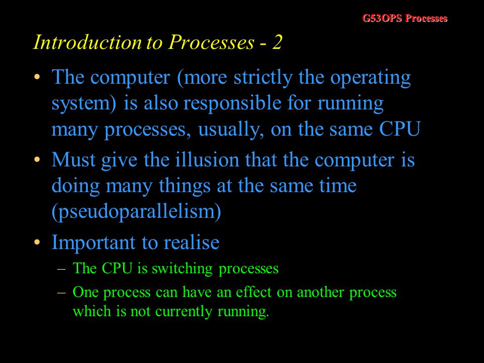 G53OPS Processes Round Robin Scheduling (RR) - 3 Main concern with the RR algorithm is the length of the quantum –Too long and we have FCFS –Switch processes every ms and we make it appear as if every process has its own processor that runs at 1/n the speed of the actual processor (ignoring overheads) Example –Set the quantum to 5ms and assume it takes 5ms to execute a process switch –We are using half the CPU capability simply switching processes.
