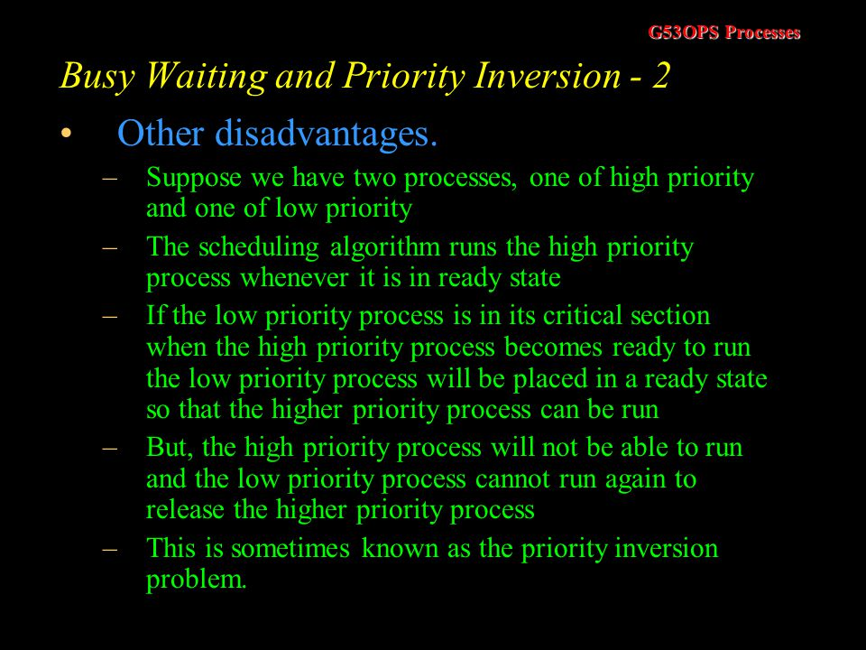 G53OPS Processes Busy Waiting and Priority Inversion - 1 Peterson's Solution and TSL both solve the mutual exclusion problem However, both of these so